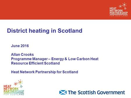 District heating in Scotland June 2016 Allan Crooks Programme Manager – Energy & Low Carbon Heat Resource Efficient Scotland Heat Network Partnership for.