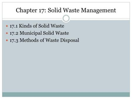 Chapter 17: Solid Waste Management 17.1 Kinds of Solid Waste 17.2 Municipal Solid Waste 17.3 Methods of Waste Disposal.
