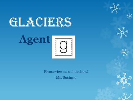 Glaciers Agent Please view as a slideshow! Ms. Susinno.