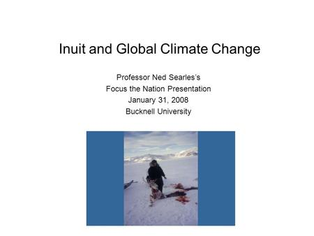 Inuit and Global Climate Change Professor Ned Searles's Focus the Nation Presentation January 31, 2008 Bucknell University.