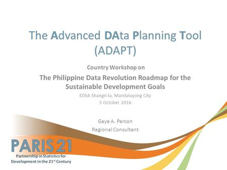 Country Workshop on The Philippine Data Revolution Roadmap for the Sustainable Development Goals EDSA Shangri-la, Mandaluyong City 5 October 2016 Gaye.