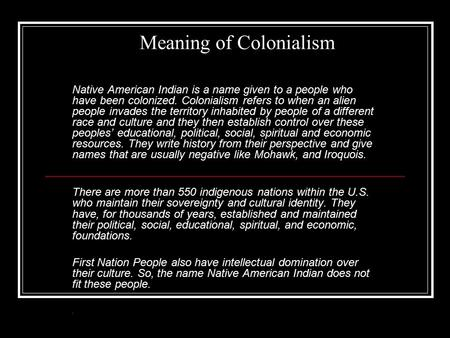 Meaning of Colonialism Native American Indian is a name given to a people who have been colonized. Colonialism refers to when an alien people invades the.