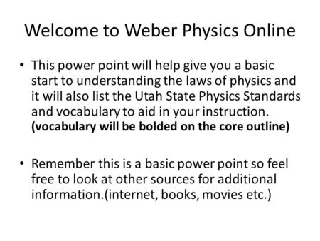 Welcome to Weber Physics Online This power point will help give you a basic start to understanding the laws of physics and it will also list the Utah State.
