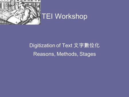 TEI Workshop Digitization of Text 文字數位化 Reasons, Methods, Stages.