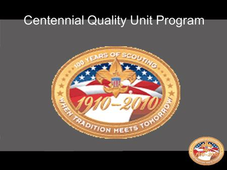 Centennial Quality Unit Program. ● Not tied to re-chartering ● Four year program ● Six requirements, no optional requirements ● Self assessment with goal.