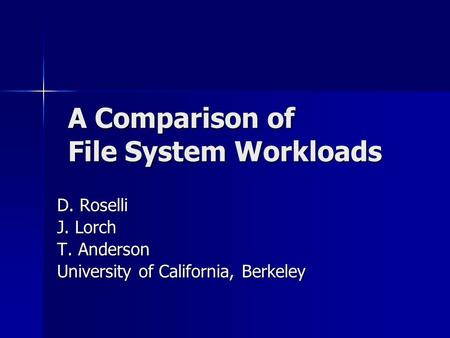 A Comparison of File System Workloads D. Roselli J. Lorch T. Anderson University of California, Berkeley.