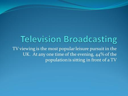 TV viewing is the most popular leisure pursuit in the UK. At any one time of the evening, 44% of the population is sitting in front of a TV.