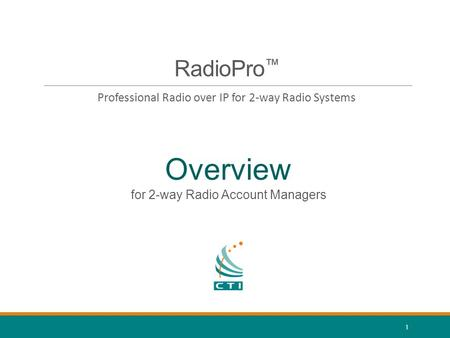 1 RadioPro ™ Professional Radio over IP for 2-way Radio Systems Overview for 2-way Radio Account Managers.