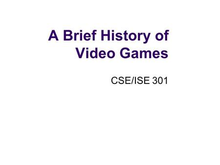 A Brief History of Video Games CSE/ISE 301. Early Video Games A. S. Douglas creates Noughts and Crosses (Tic Tac Toe) Created in 1952 for doctoral dissertation.
