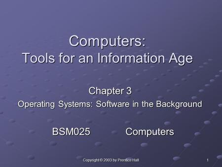 Copyright © 2003 by Prentice Hall 1 Computers: Tools for an Information Age Chapter 3 Operating Systems: Software in the Background BSM025 Computers.