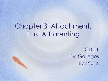 Chapter 3: Attachment, Trust & Parenting CD 11 Dr. Gallegos Fall 2016.