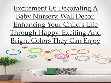 Excitement Of Decorating A Baby Nursery, Wall Decor, Enhancing Your Child's Life Through Happy, Exciting And Bright Colors They Can Enjoy.
