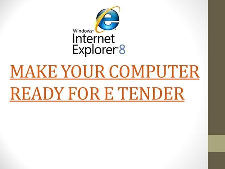 MAKE YOUR COMPUTER READY FOR E TENDER. Install Following Software As per the sequence mentioned below. Windows Internet explorer above 8 or Higher version.