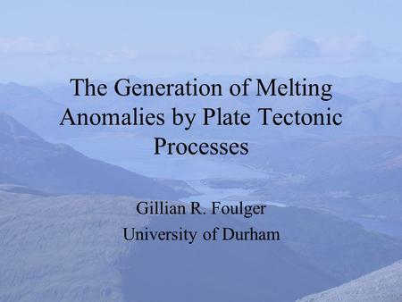 The Generation of Melting Anomalies by Plate Tectonic Processes Gillian R. Foulger University of Durham.
