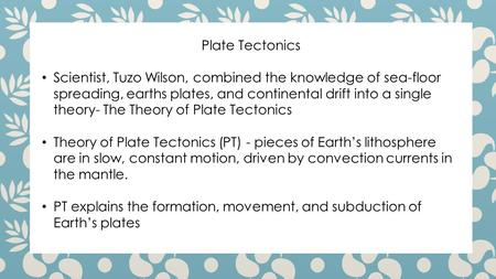 Plate Tectonics Scientist, Tuzo Wilson, combined the knowledge of sea-floor spreading, earths plates, and continental drift into a single theory- The Theory.