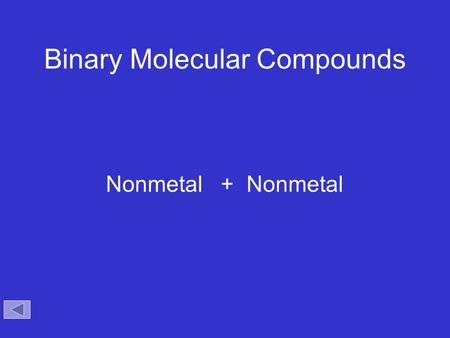 Binary Molecular Compounds Nonmetal + Nonmetal. Binary Compounds Containing Two Nonmetals To name these compounds, give the name of the less electronegative.