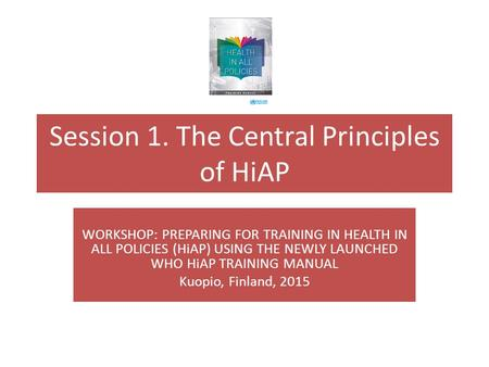 Session 1. The Central Principles of HiAP WORKSHOP: PREPARING FOR TRAINING IN HEALTH IN ALL POLICIES (HiAP) USING THE NEWLY LAUNCHED WHO HiAP TRAINING.