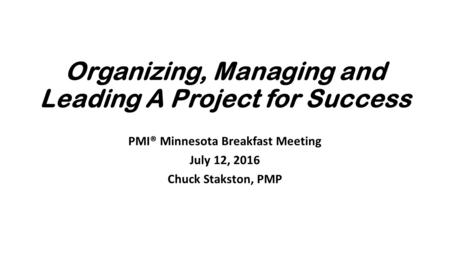 Organizing, Managing and Leading A Project for Success PMI® Minnesota Breakfast Meeting July 12, 2016 Chuck Stakston, PMP.