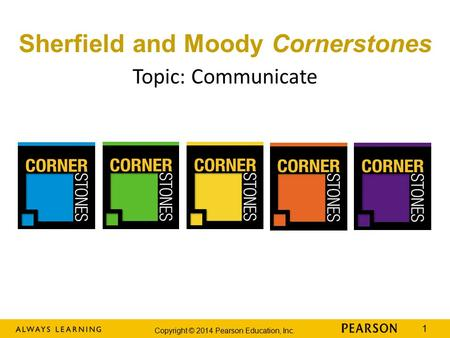 Copyright © 2014 Pearson Education, Inc. 1 Topic: Communicate Sherfield and Moody Cornerstones.