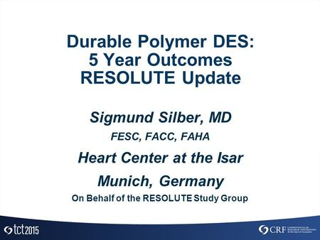 Durable Polymer DES: 5 Year Outcomes RESOLUTE Update Sigmund Silber, MD FESC, FACC, FAHA Heart Center at the Isar Munich, Germany On Behalf of the RESOLUTE.