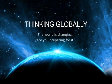 THINKING GLOBALLY The world is changing… are you preparing for it?