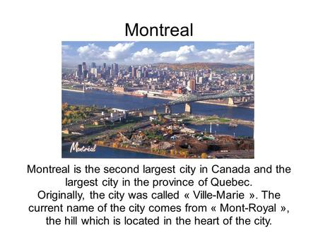 Montreal Montreal is the second largest city in Canada and the largest city in the province of Quebec. Originally, the city was called « Ville-Marie ».