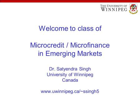 Welcome to class of Microcredit / Microfinance in Emerging Markets Dr. Satyendra Singh University of Winnipeg Canada