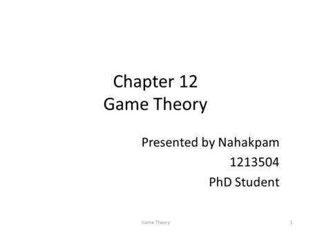 Chapter 12 Game Theory Presented by Nahakpam PhD Student 1Game Theory.
