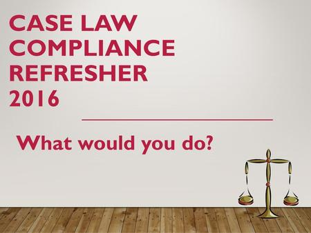 CASE LAW COMPLIANCE REFRESHER 2016 What would you do?