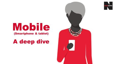 Mobile (Smartphone & tablet) A deep dive. Table of contents Mobile: A deep dive - explained3 Smartphone5 Demographics6 Key readership facts7 Reach11 Who.