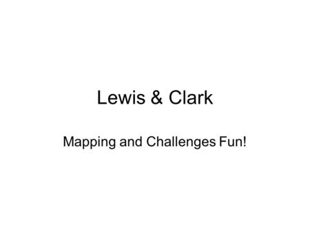 Lewis & Clark Mapping and Challenges Fun!. Survival Needs Examine the Survival Needs Cards (4 total) Locate the four Survival Needs locations on the Westward.