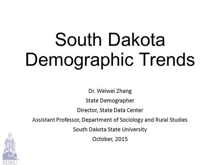 South Dakota Demographic Trends Dr. Weiwei Zhang State Demographer Director, State Data Center Assistant Professor, Department of Sociology and Rural Studies.