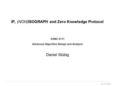 IP, (NON)ISOGRAPH and Zero Knowledge Protocol COSC 6111 Advanced Algorithm Design and Analysis Daniel Stübig.