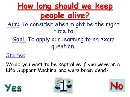How long should we keep people alive? Aim: To consider when might be the right time to Goal: To apply our learning to an exam question. Starter: Would.