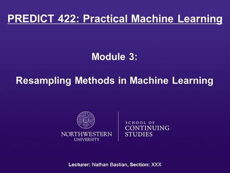 PREDICT 422: Practical Machine Learning Module 3: Resampling Methods in Machine Learning Lecturer: Nathan Bastian, Section: XXX.