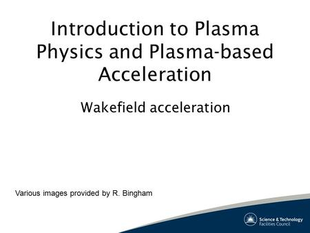 Introduction to Plasma Physics and Plasma-based Acceleration Wakefield acceleration Various images provided by R. Bingham.