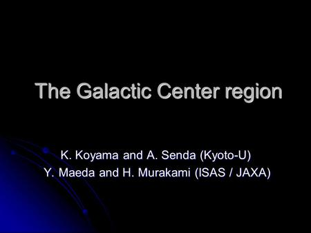 The Galactic Center region The Galactic Center region K. Koyama and A. Senda (Kyoto-U) Y. Maeda and H. Murakami (ISAS / JAXA) Y. Maeda and H. Murakami.