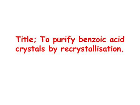 Title; To purify benzoic acid crystals by recrystallisation.