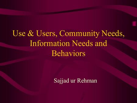 Use & Users, Community Needs, Information Needs and Behaviors Sajjad ur Rehman.