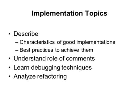 Implementation Topics Describe –Characteristics of good implementations –Best practices to achieve them Understand role of comments Learn debugging techniques.