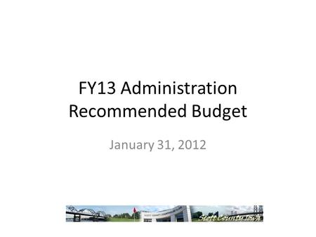 FY13 Administration Recommended Budget January 31, 2012.