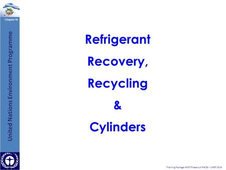 Chapter 10 Training Package HCFC Phase-out RACSS – UNEP 2014 Refrigerant Recovery, Recycling & Cylinders.