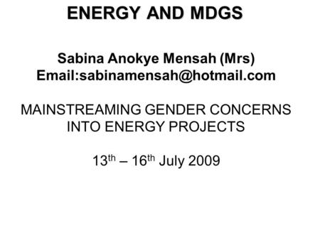 Sabina Anokye Mensah (Mrs) MAINSTREAMING GENDER CONCERNS INTO ENERGY PROJECTS 13 th – 16 th July 2009 ENERGY AND MDGS.