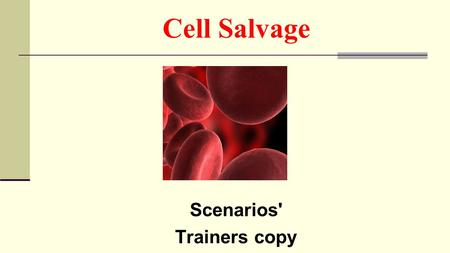 Cell Salvage Scenarios' Trainers copy. Scenario 1 You arrive at work and have been requested to help with cell salvage You notice that reinfusion bag.