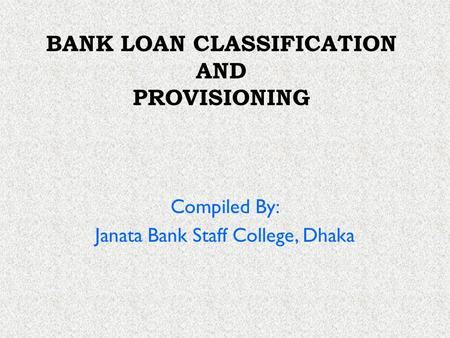 BANK LOAN CLASSIFICATION AND PROVISIONING Compiled By: Janata Bank Staff College, Dhaka.