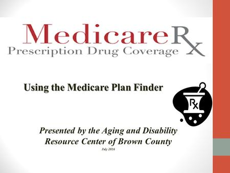 Using the Medicare Plan Finder Presented by the Aging and Disability Resource Center of Brown County July 2016.