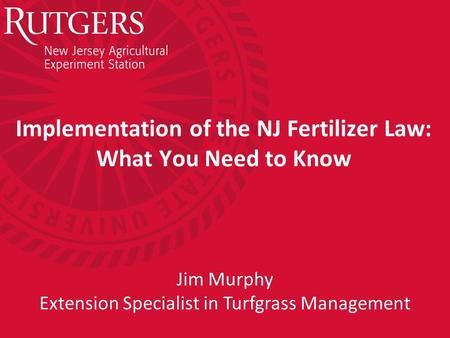 Implementation of the NJ Fertilizer Law: What You Need to Know Jim Murphy Extension Specialist in Turfgrass Management.