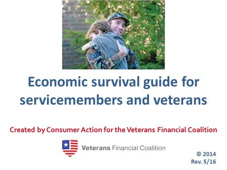 Economic survival guide for servicemembers and veterans Created by Consumer Action for the Veterans Financial Coalition © 2014 Rev. 5/16.