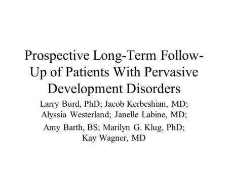 Prospective Long-Term Follow- Up of Patients With Pervasive Development Disorders Larry Burd, PhD; Jacob Kerbeshian, MD; Alyssia Westerland; Janelle Labine,
