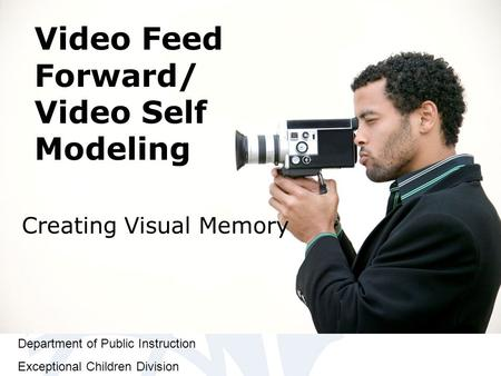 Department of Public Instruction Exceptional Children Division Video Feed Forward/ Video Self Modeling Creating Visual Memory.
